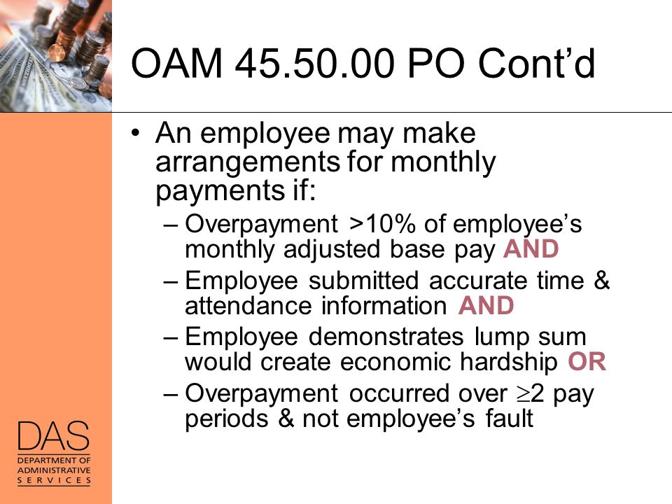 OAM 45.50.00 PO Cont'd An employee may make arrangements for monthly payments if: –Overpayment >10% of employee's monthly adjusted base pay AND –Emplo