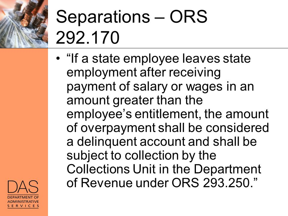 """Separations – ORS 292.170 """"If a state employee leaves state employment after receiving payment of salary or wages in an amount greater than the employ"""