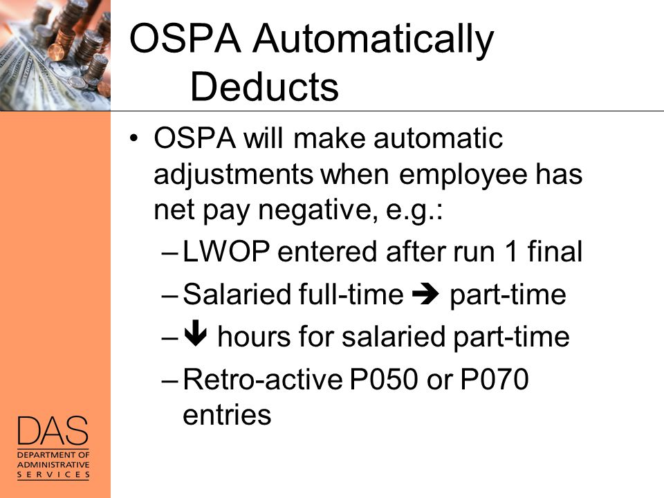 OSPA Automatically Deducts OSPA will make automatic adjustments when employee has net pay negative, e.g.: –LWOP entered after run 1 final –Salaried fu