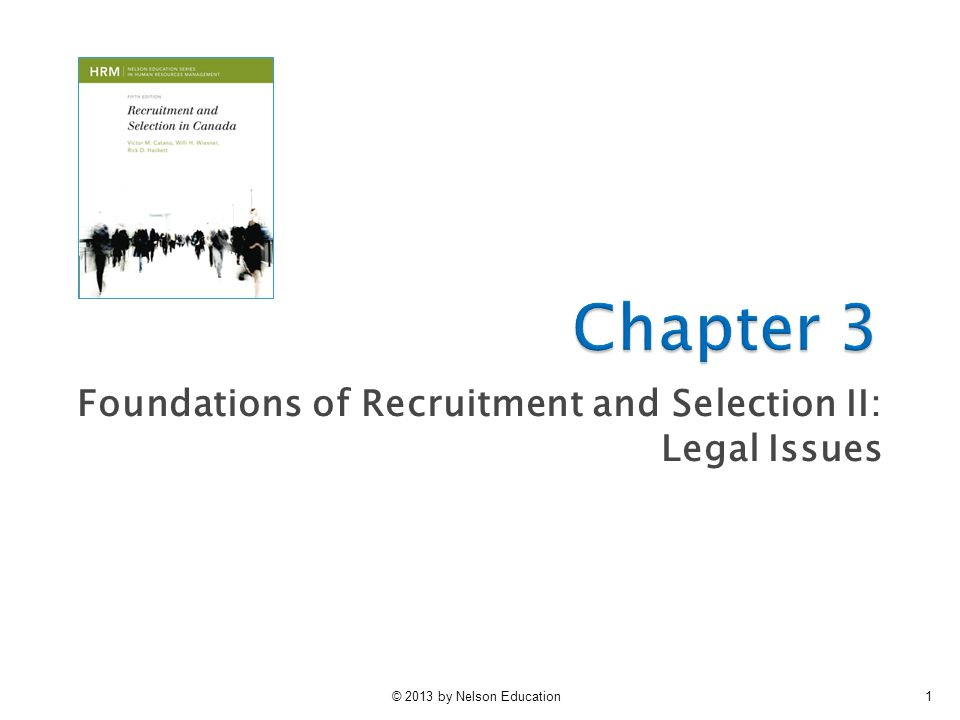 © 2013 by Nelson Education2 Chapter Learning Outcomes  After reading this chapter you should: ◦ Understand the major legal issues affecting recruitment and selection ◦ Know how relevant human rights and employment equity legislation and policies affect recruitment and selection in your organization ◦ Understand and be able to describe how legal concerns affect the practice of recruitment and selection