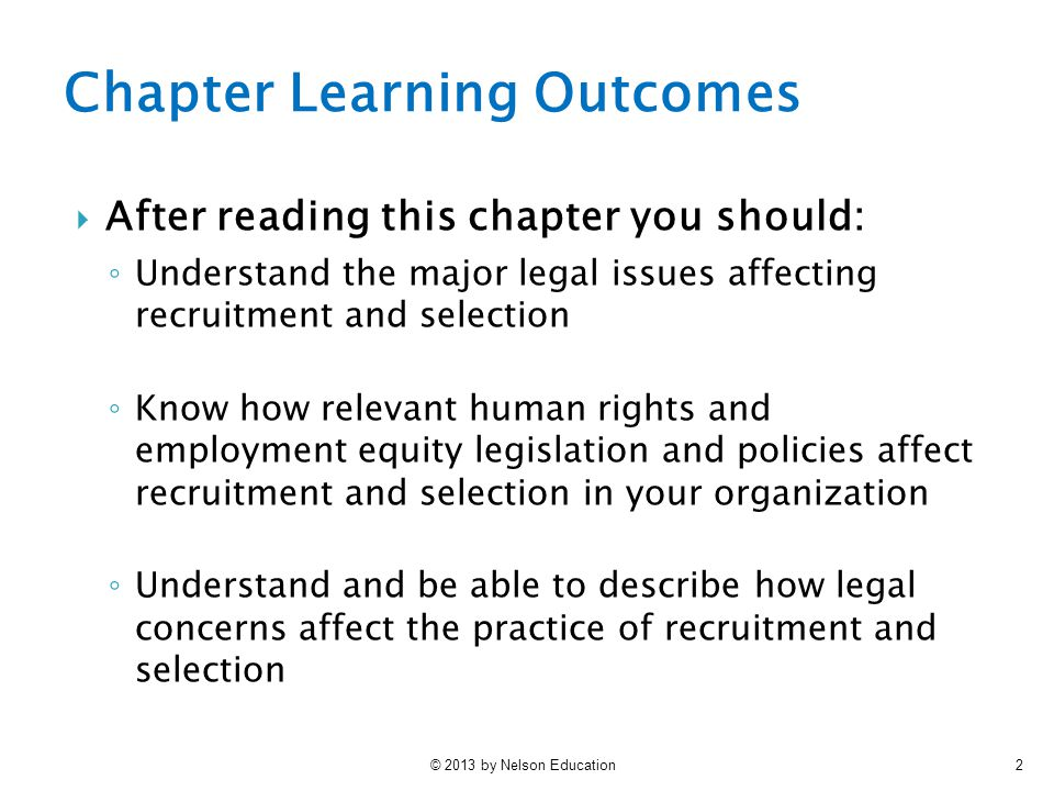 © 2013 by Nelson Education3 3 Chapter Learning Outcomes ◦ Know, and be capable of explaining the key legal concepts that have had an impact on recruitment and selection in this country ◦ Be able to apply the basic concepts and principles discussed in the chapter to the development of recruitment and selection system that meet legal requirements