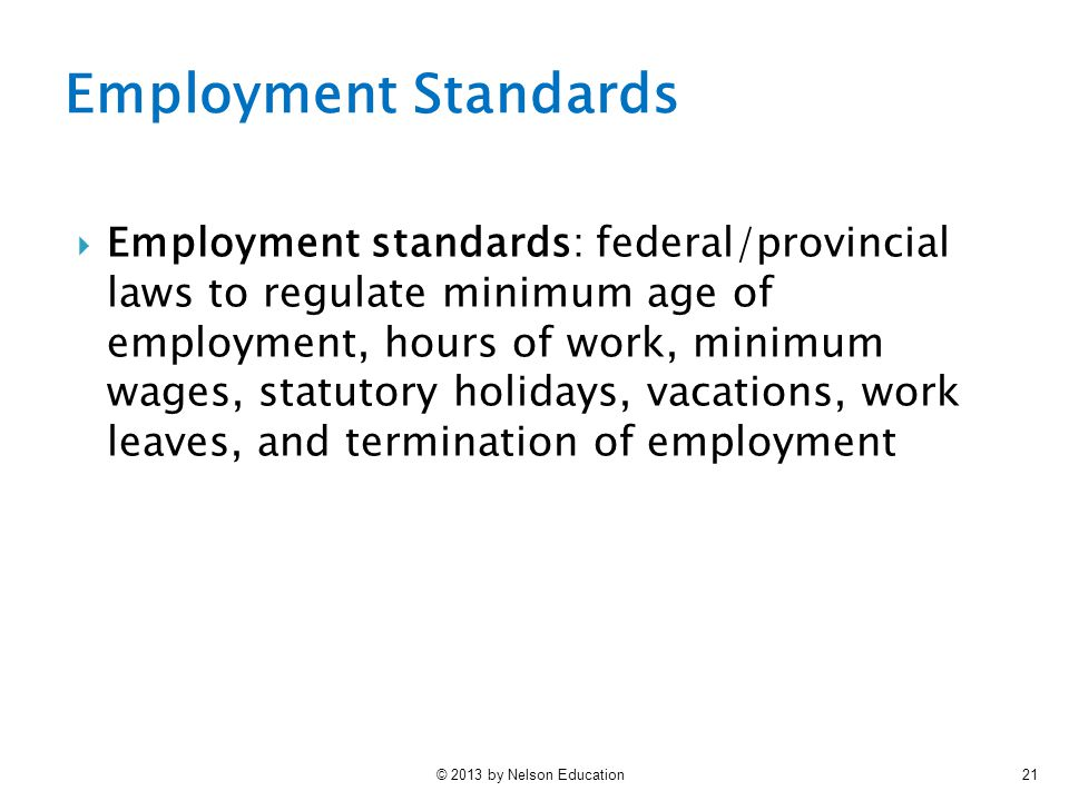© 2013 by Nelson Education21  Employment standards: federal/provincial laws to regulate minimum age of employment, hours of work, minimum wages, stat