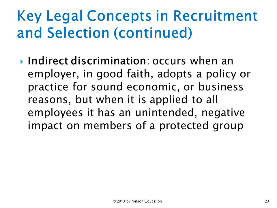 © 2013 by Nelson Education23 Key Legal Concepts in Recruitment and Selection (continued)  Indirect discrimination: occurs when an employer, in good f