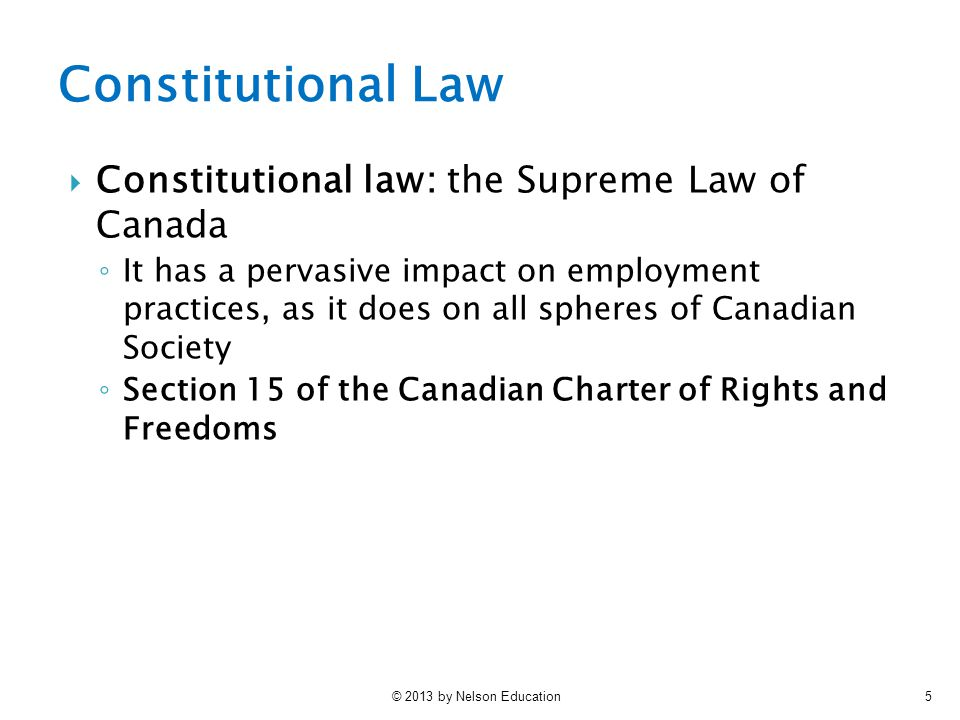 © 2013 by Nelson Education5 Constitutional Law  Constitutional law: the Supreme Law of Canada ◦ It has a pervasive impact on employment practices, as