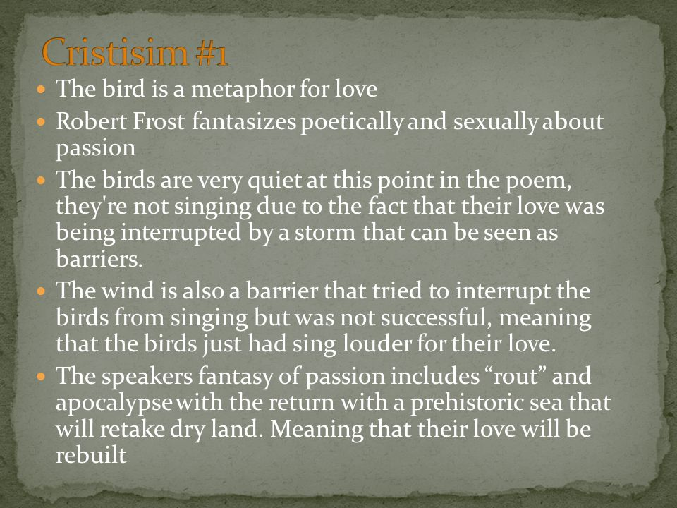 The bird is a metaphor for love Robert Frost fantasizes poetically and sexually about passion The birds are very quiet at this point in the poem, they re not singing due to the fact that their love was being interrupted by a storm that can be seen as barriers.