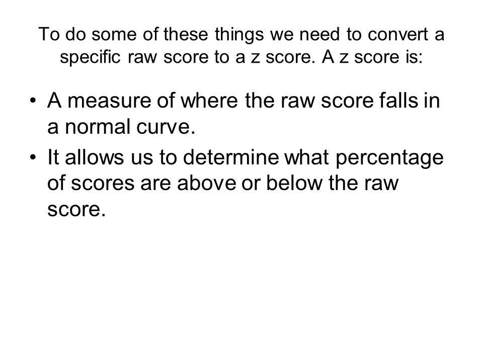 To do some of these things we need to convert a specific raw score to a z score.