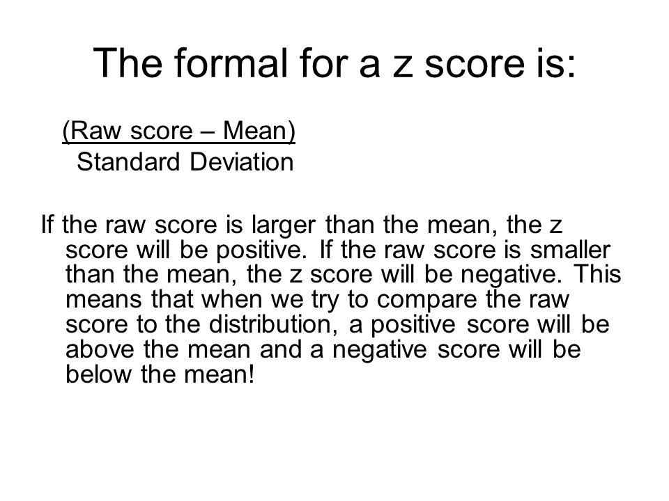 The formal for a z score is: (Raw score – Mean) Standard Deviation If the raw score is larger than the mean, the z score will be positive.