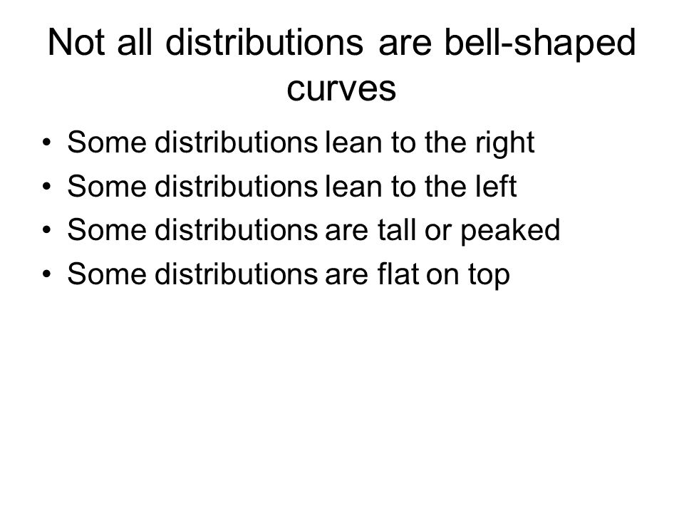 Not all distributions are bell-shaped curves Some distributions lean to the right Some distributions lean to the left Some distributions are tall or peaked Some distributions are flat on top
