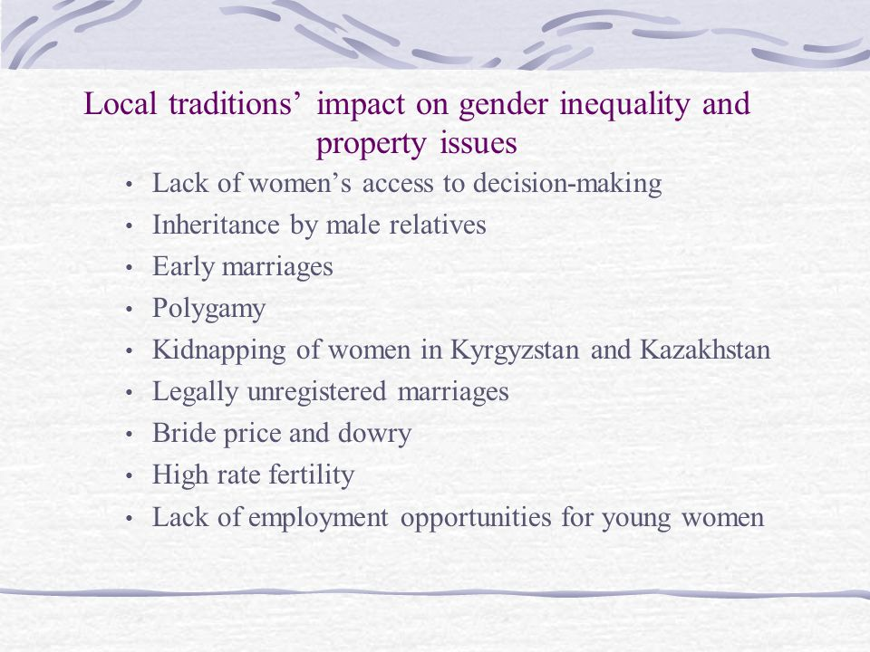Local traditions' impact on gender inequality and property issues Lack of women's access to decision-making Inheritance by male relatives Early marriages Polygamy Kidnapping of women in Kyrgyzstan and Kazakhstan Legally unregistered marriages Bride price and dowry High rate fertility Lack of employment opportunities for young women
