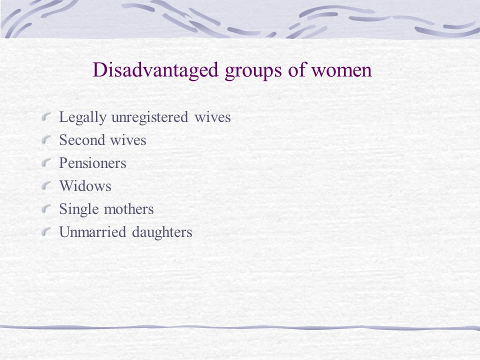 Disadvantaged groups of women Legally unregistered wives Second wives Pensioners Widows Single mothers Unmarried daughters