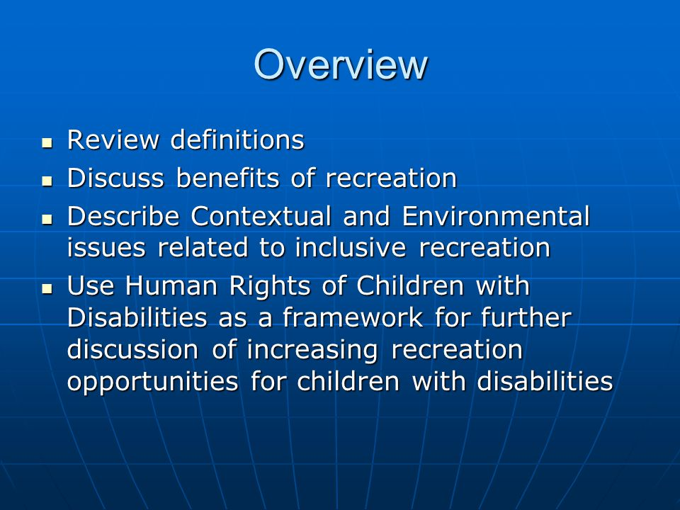 Overview Review definitions Review definitions Discuss benefits of recreation Discuss benefits of recreation Describe Contextual and Environmental issues related to inclusive recreation Describe Contextual and Environmental issues related to inclusive recreation Use Human Rights of Children with Disabilities as a framework for further discussion of increasing recreation opportunities for children with disabilities Use Human Rights of Children with Disabilities as a framework for further discussion of increasing recreation opportunities for children with disabilities