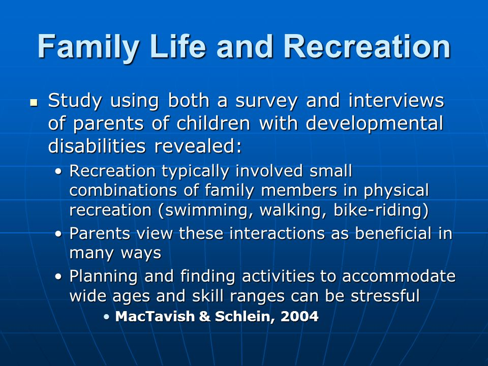 Family Life and Recreation Study using both a survey and interviews of parents of children with developmental disabilities revealed: Study using both a survey and interviews of parents of children with developmental disabilities revealed: Recreation typically involved small combinations of family members in physical recreation (swimming, walking, bike-riding)Recreation typically involved small combinations of family members in physical recreation (swimming, walking, bike-riding) Parents view these interactions as beneficial in many waysParents view these interactions as beneficial in many ways Planning and finding activities to accommodate wide ages and skill ranges can be stressfulPlanning and finding activities to accommodate wide ages and skill ranges can be stressful MacTavish & Schlein, 2004MacTavish & Schlein, 2004