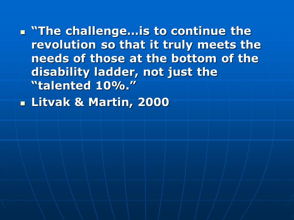 The challenge…is to continue the revolution so that it truly meets the needs of those at the bottom of the disability ladder, not just the talented 10%. The challenge…is to continue the revolution so that it truly meets the needs of those at the bottom of the disability ladder, not just the talented 10%. Litvak & Martin, 2000 Litvak & Martin, 2000