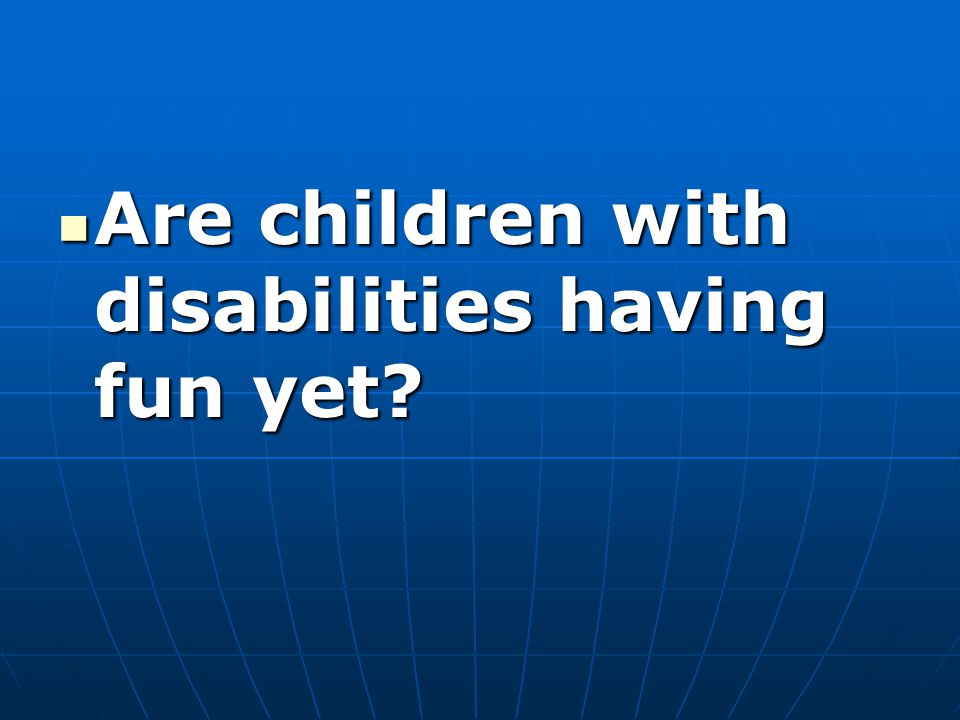 Are children with disabilities having fun yet Are children with disabilities having fun yet