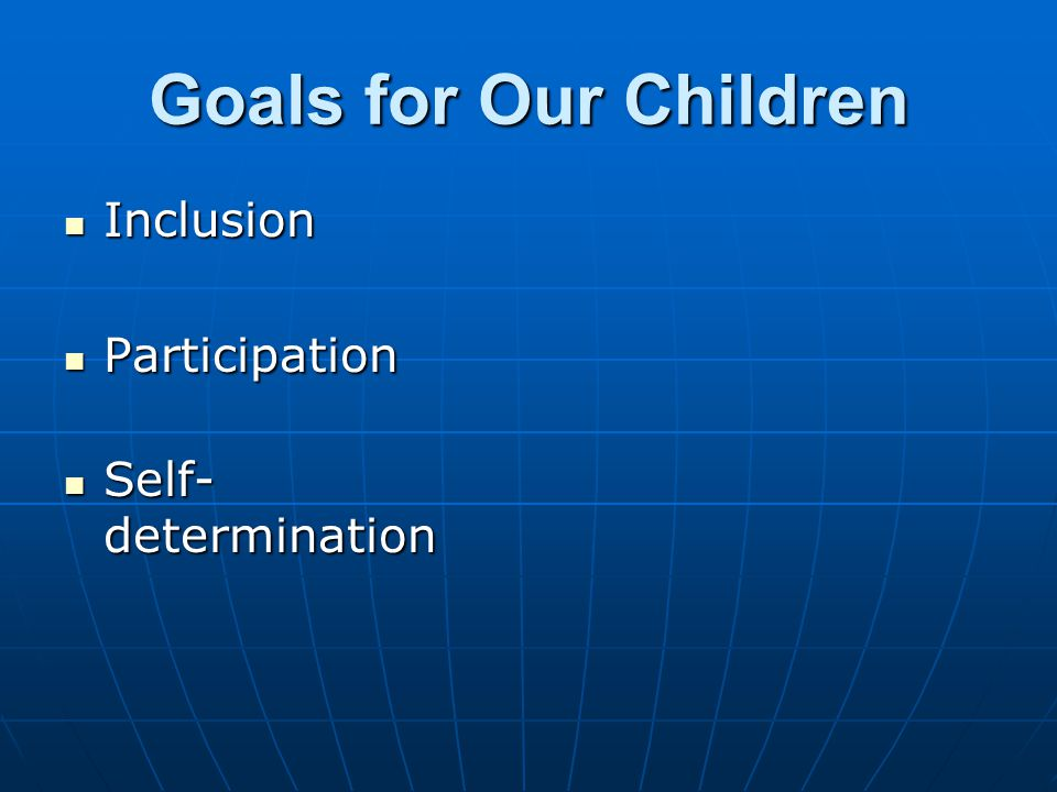Goals for Our Children Inclusion Inclusion Participation Participation Self- determination Self- determination