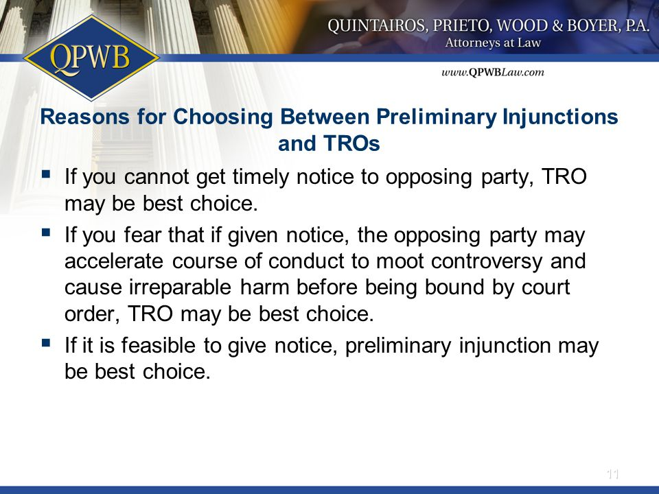 Reasons for Choosing Between Preliminary Injunctions and TROs  If you cannot get timely notice to opposing party, TRO may be best choice.  If you fe
