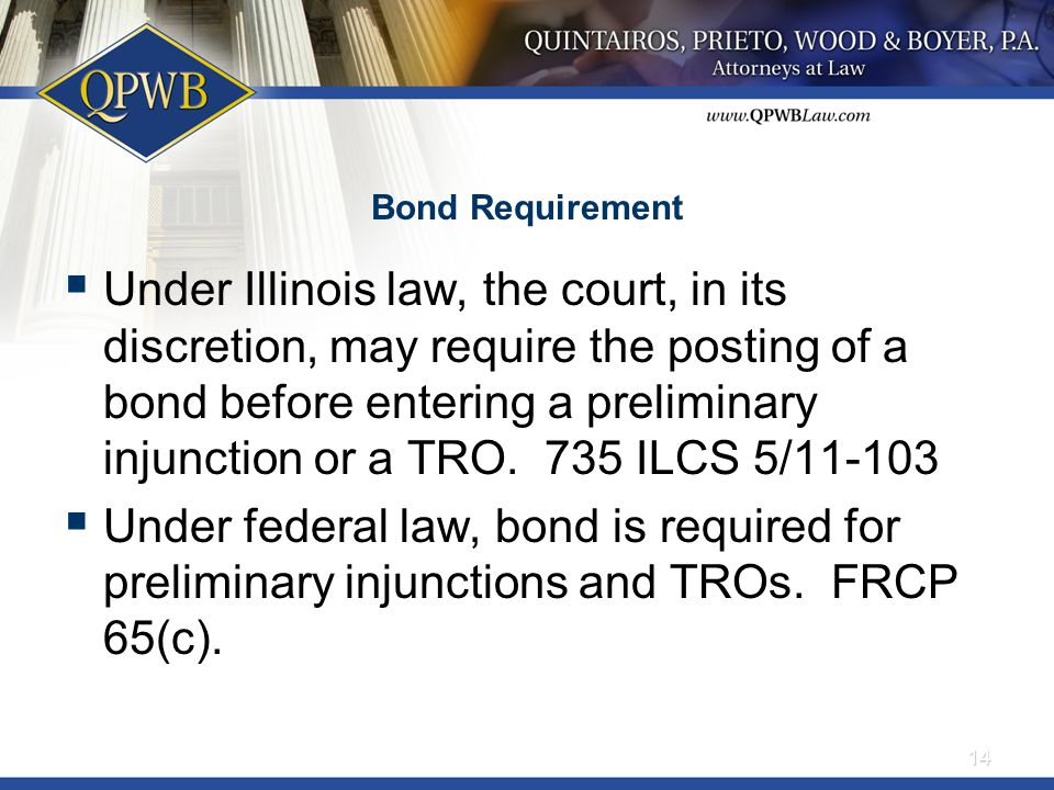 Bond Requirement  Under Illinois law, the court, in its discretion, may require the posting of a bond before entering a preliminary injunction or a TRO.