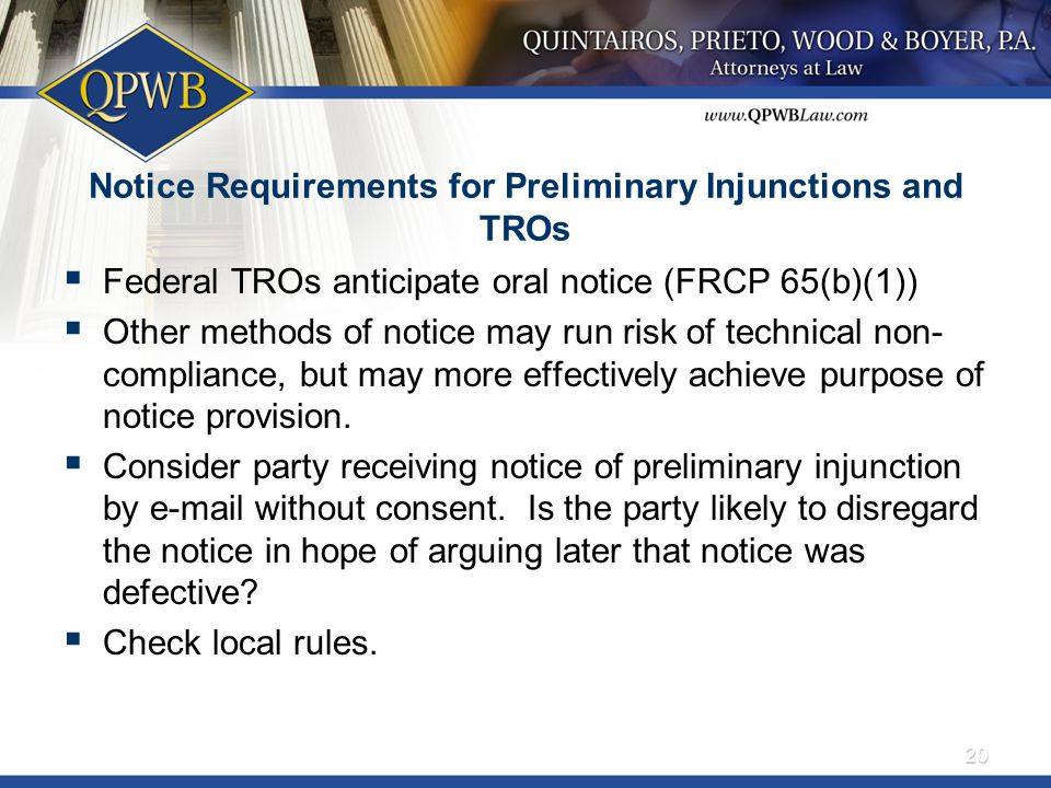 Notice Requirements for Preliminary Injunctions and TROs  Federal TROs anticipate oral notice (FRCP 65(b)(1))  Other methods of notice may run risk of technical non- compliance, but may more effectively achieve purpose of notice provision.