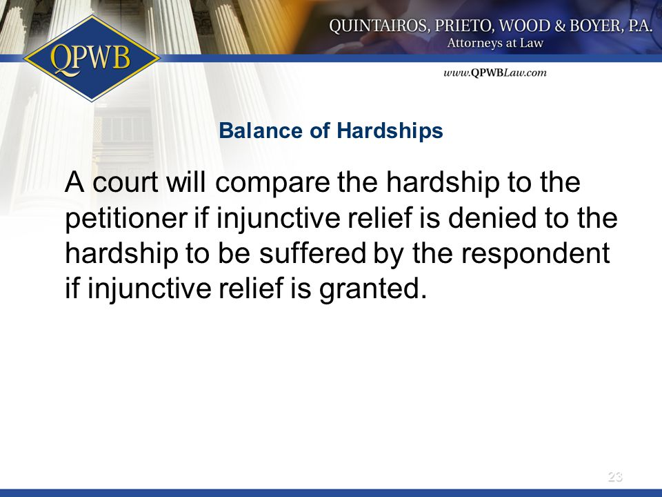Balance of Hardships A court will compare the hardship to the petitioner if injunctive relief is denied to the hardship to be suffered by the respondent if injunctive relief is granted.