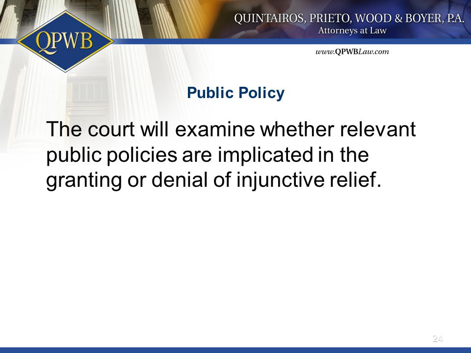 Public Policy The court will examine whether relevant public policies are implicated in the granting or denial of injunctive relief. 24