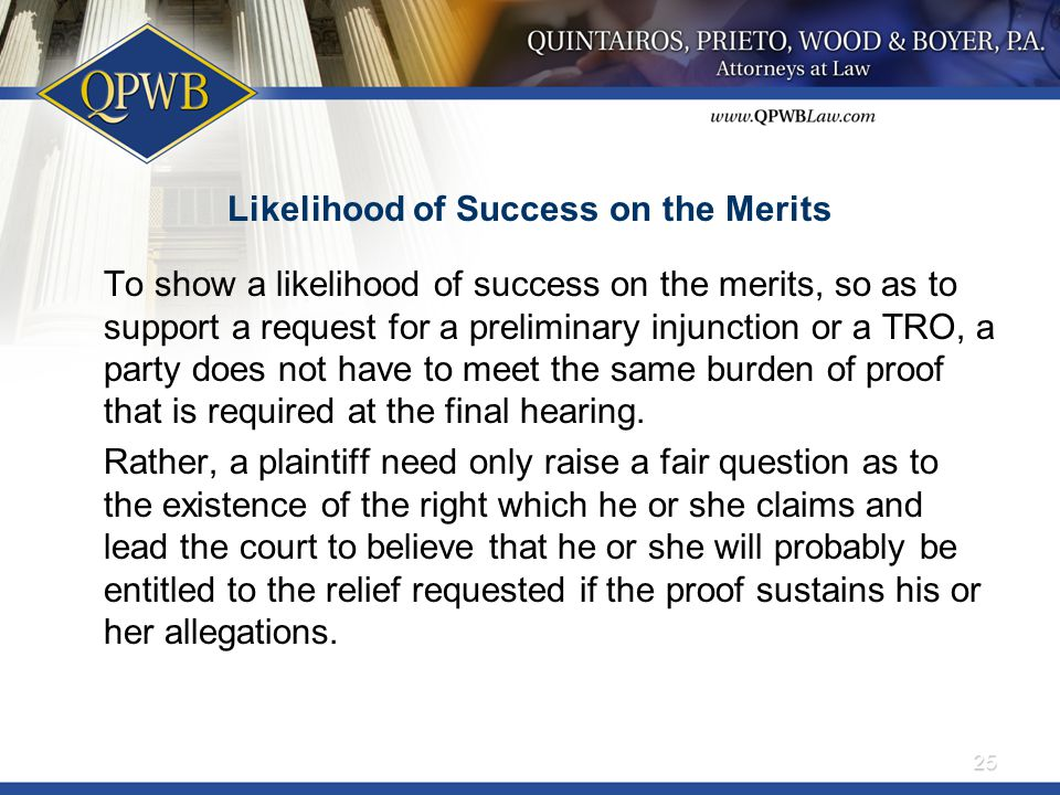 Likelihood of Success on the Merits To show a likelihood of success on the merits, so as to support a request for a preliminary injunction or a TRO, a