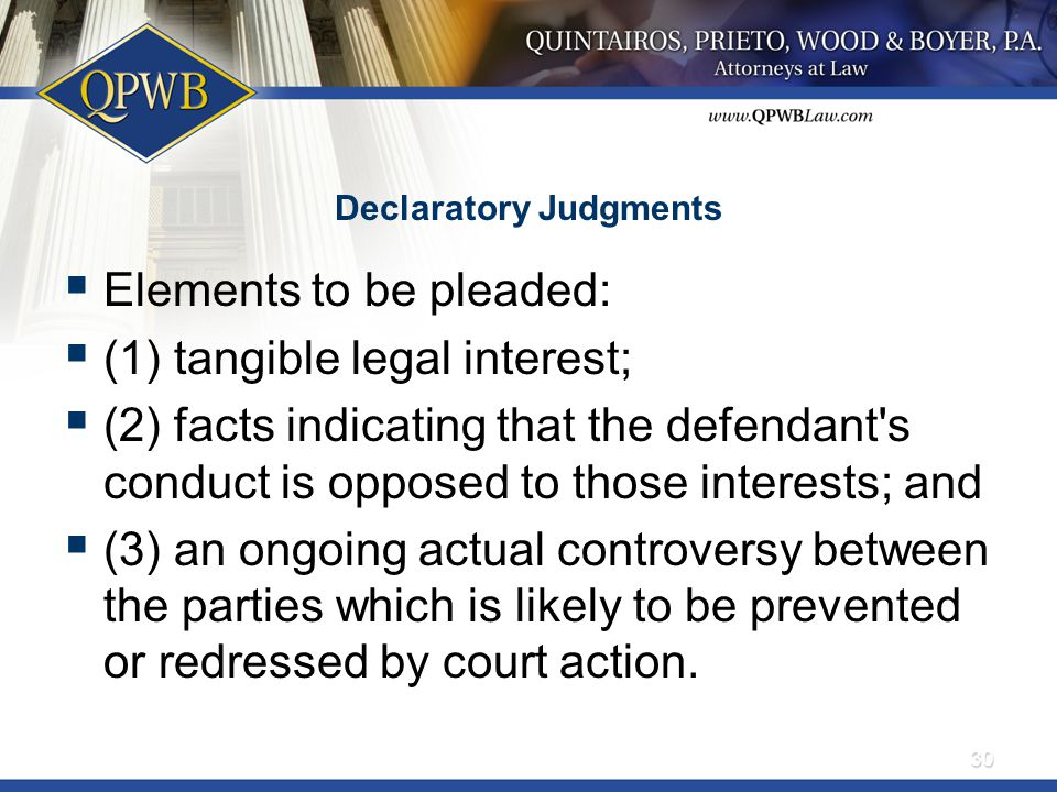 Declaratory Judgments  Elements to be pleaded:  (1) tangible legal interest;  (2) facts indicating that the defendant's conduct is opposed to those