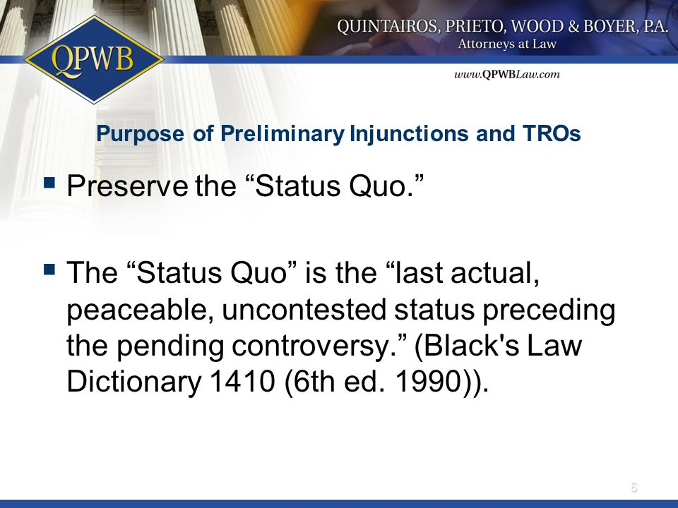 Purpose of Preliminary Injunctions and TROs  Preserve the Status Quo.  The Status Quo is the last actual, peaceable, uncontested status preceding the pending controversy. (Black s Law Dictionary 1410 (6th ed.