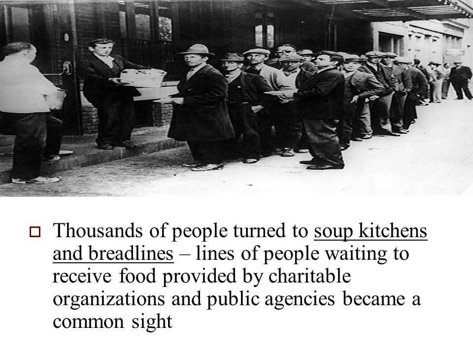  Thousands of people turned to soup kitchens and breadlines – lines of people waiting to receive food provided by charitable organizations and public agencies became a common sight