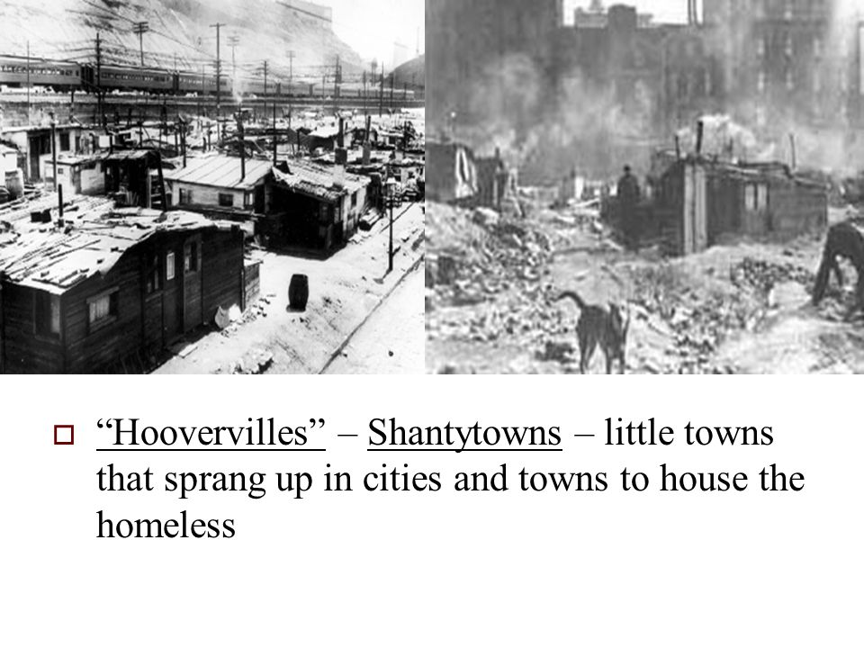  Hoovervilles – Shantytowns – little towns that sprang up in cities and towns to house the homeless