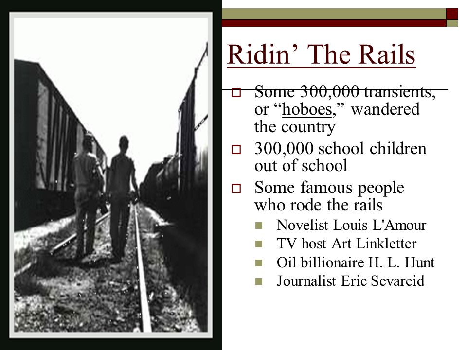 Ridin' The Rails  Some 300,000 transients, or hoboes, wandered the country  300,000 school children out of school  Some famous people who rode the rails Novelist Louis L Amour TV host Art Linkletter Oil billionaire H.