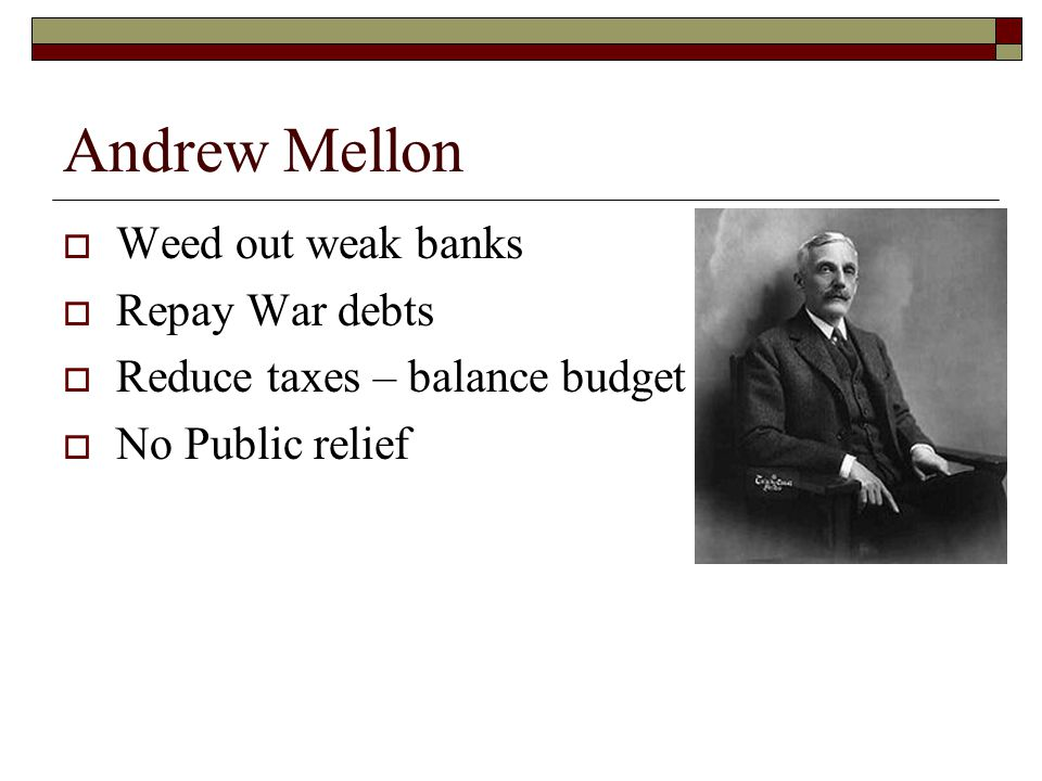 Andrew Mellon  Weed out weak banks  Repay War debts  Reduce taxes – balance budget  No Public relief