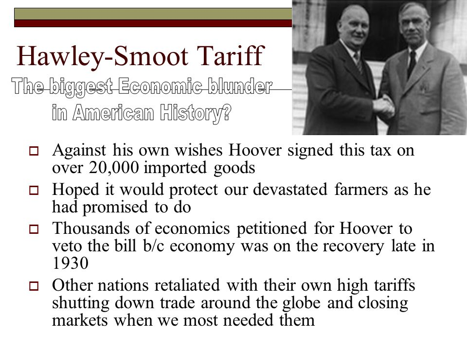 Hawley-Smoot Tariff  Against his own wishes Hoover signed this tax on over 20,000 imported goods  Hoped it would protect our devastated farmers as h