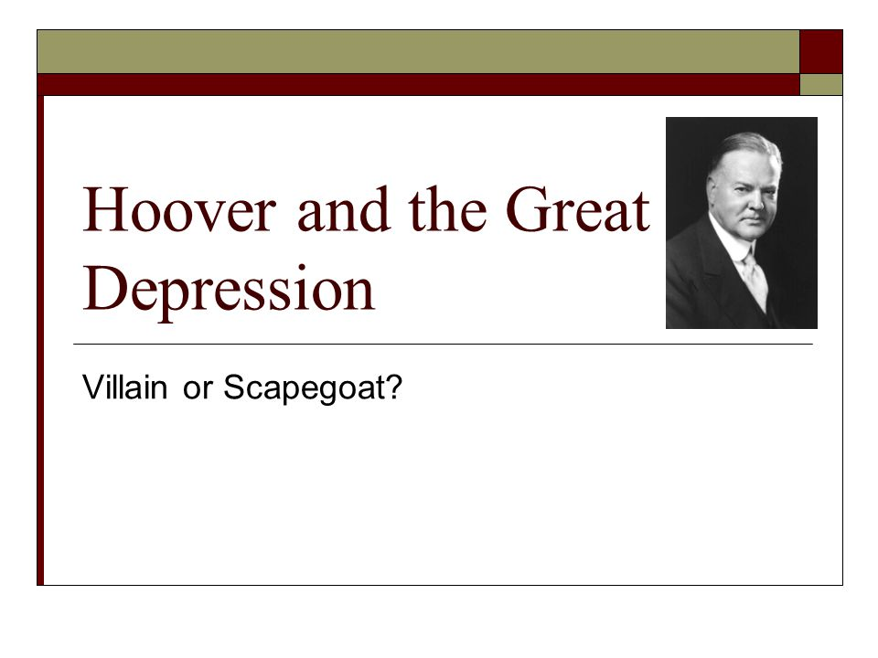 Hoover and the Great Depression Villain or Scapegoat