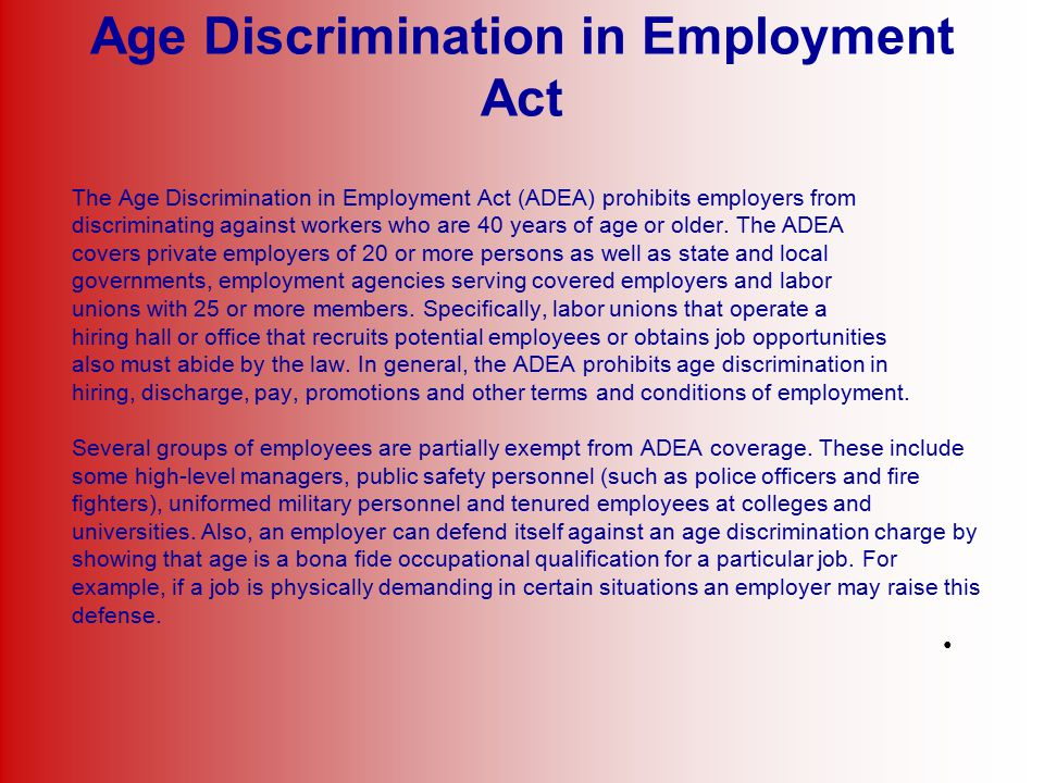 Age Discrimination in Employment Act The Age Discrimination in Employment Act (ADEA) prohibits employers from discriminating against workers who are 4
