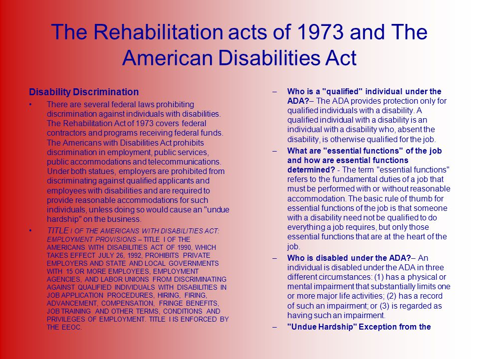 The Rehabilitation acts of 1973 and The American Disabilities Act Disability Discrimination There are several federal laws prohibiting discrimination against individuals with disabilities.