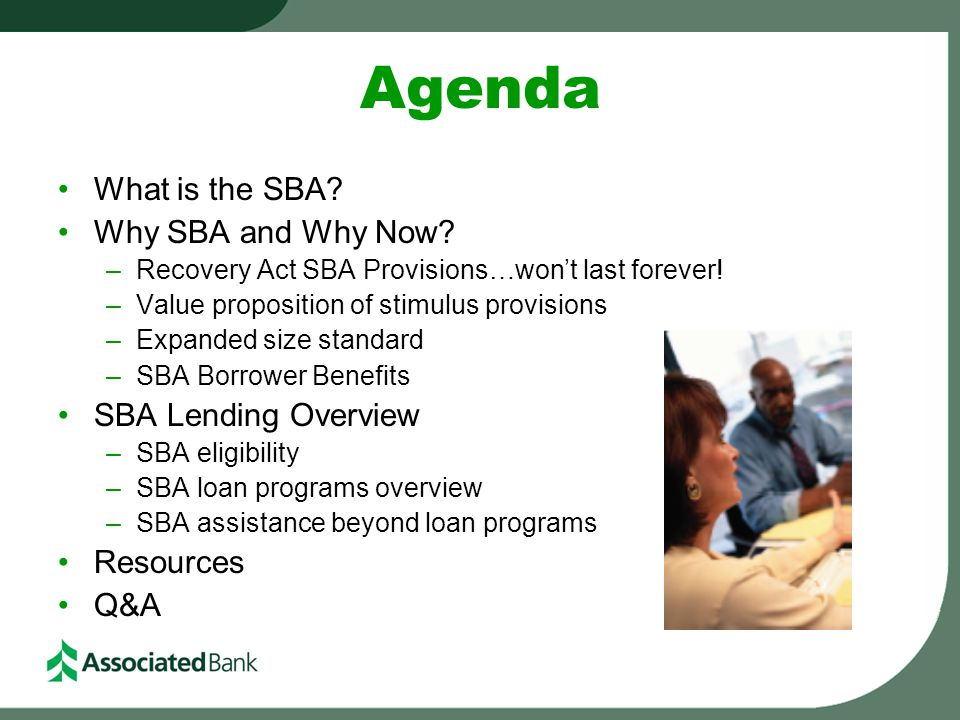 Agenda What is the SBA? Why SBA and Why Now? –Recovery Act SBA Provisions…won't last forever! –Value proposition of stimulus provisions –Expanded size