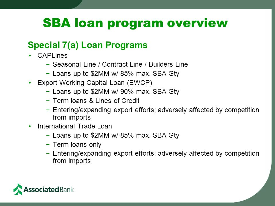 SBA loan program overview Special 7(a) Loan Programs CAPLines −Seasonal Line / Contract Line / Builders Line −Loans up to $2MM w/ 85% max.