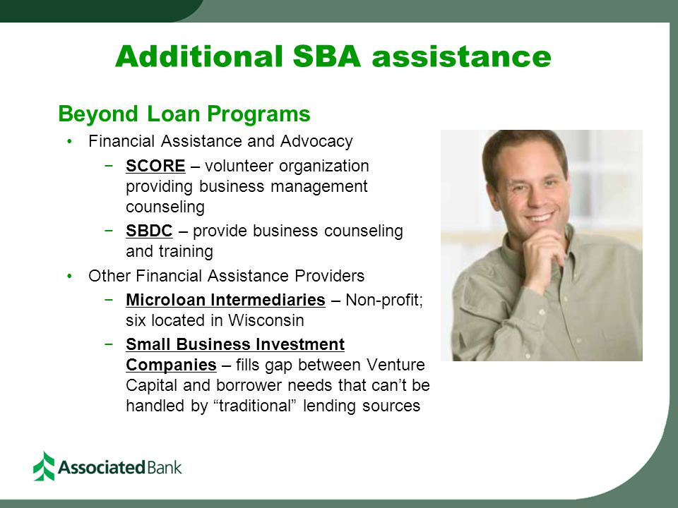 Additional SBA assistance Beyond Loan Programs Financial Assistance and Advocacy −SCORE – volunteer organization providing business management counsel