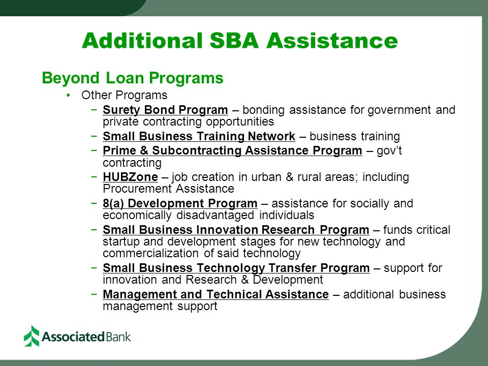 Additional SBA Assistance Beyond Loan Programs Other Programs −Surety Bond Program – bonding assistance for government and private contracting opportu