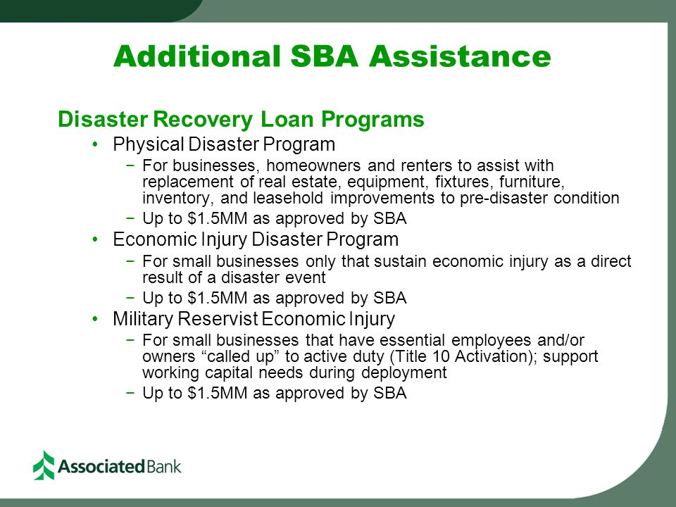 Additional SBA Assistance Disaster Recovery Loan Programs Physical Disaster Program −For businesses, homeowners and renters to assist with replacement