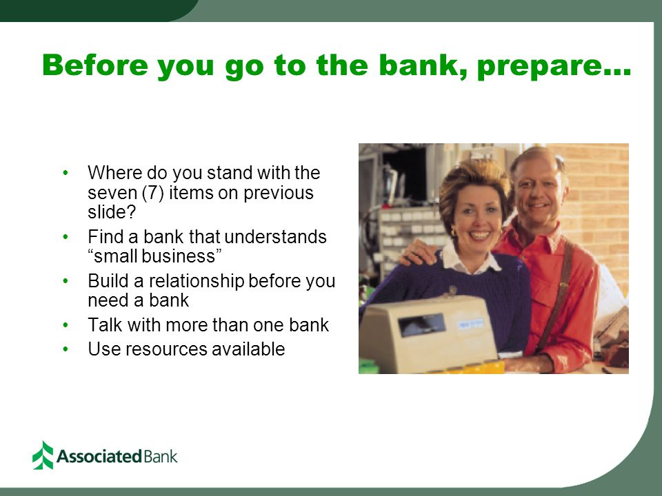 "Before you go to the bank, prepare… Where do you stand with the seven (7) items on previous slide? Find a bank that understands ""small business"" Build"