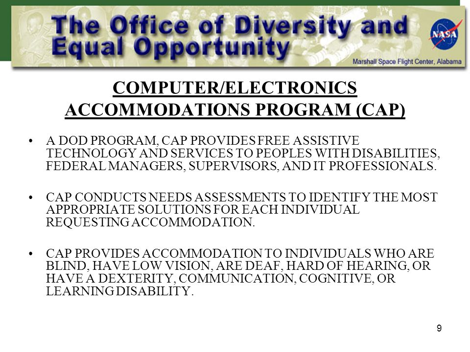 9 COMPUTER/ELECTRONICS ACCOMMODATIONS PROGRAM (CAP) A DOD PROGRAM, CAP PROVIDES FREE ASSISTIVE TECHNOLOGY AND SERVICES TO PEOPLES WITH DISABILITIES, FEDERAL MANAGERS, SUPERVISORS, AND IT PROFESSIONALS.