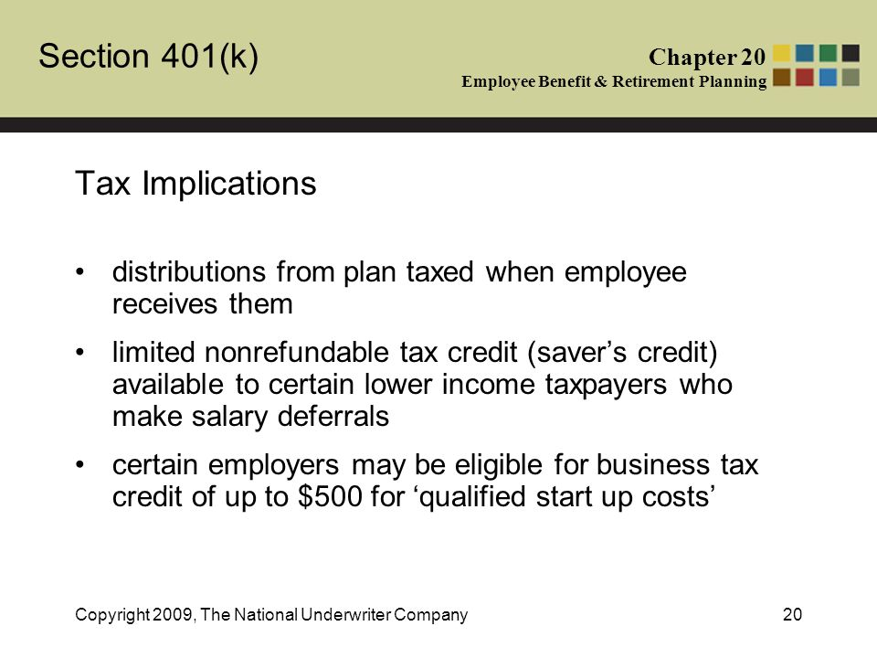 Section 401(k) Chapter 20 Employee Benefit & Retirement Planning Copyright 2009, The National Underwriter Company20 Tax Implications distributions from plan taxed when employee receives them limited nonrefundable tax credit (saver's credit) available to certain lower income taxpayers who make salary deferrals certain employers may be eligible for business tax credit of up to $500 for 'qualified start up costs'