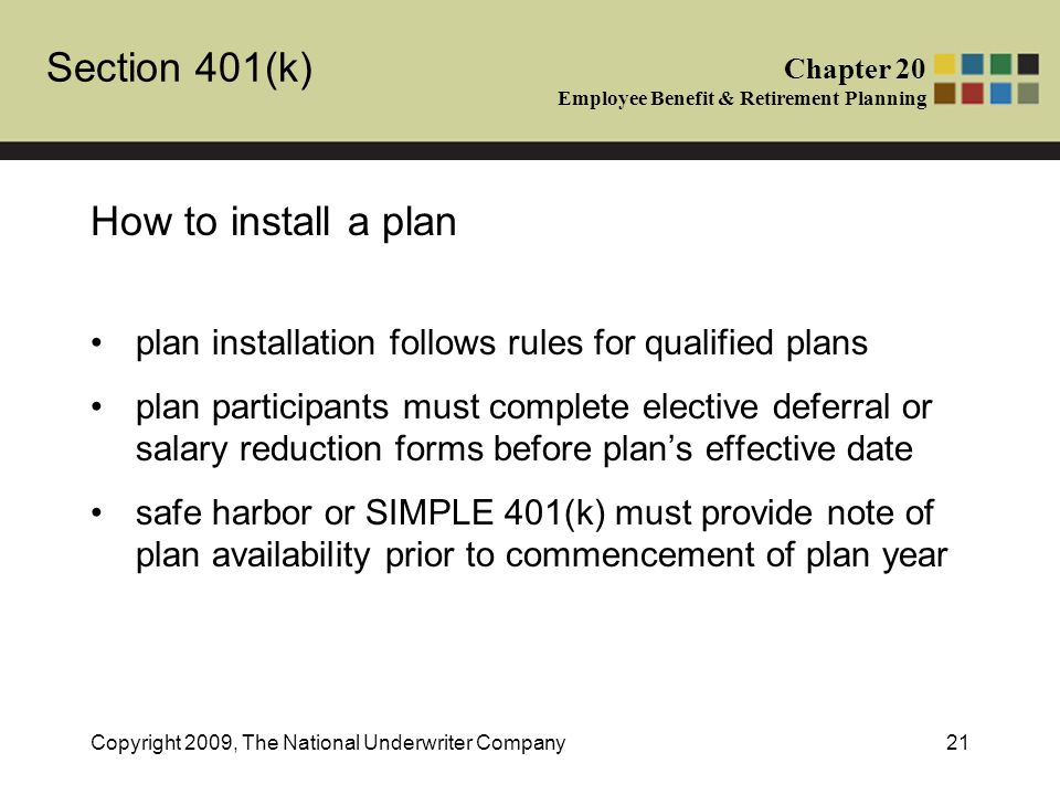 Section 401(k) Chapter 20 Employee Benefit & Retirement Planning Copyright 2009, The National Underwriter Company21 How to install a plan plan installation follows rules for qualified plans plan participants must complete elective deferral or salary reduction forms before plan's effective date safe harbor or SIMPLE 401(k) must provide note of plan availability prior to commencement of plan year