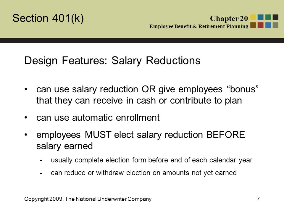 Section 401(k) Chapter 20 Employee Benefit & Retirement Planning Copyright 2009, The National Underwriter Company7 Design Features: Salary Reductions can use salary reduction OR give employees bonus that they can receive in cash or contribute to plan can use automatic enrollment employees MUST elect salary reduction BEFORE salary earned -usually complete election form before end of each calendar year -can reduce or withdraw election on amounts not yet earned