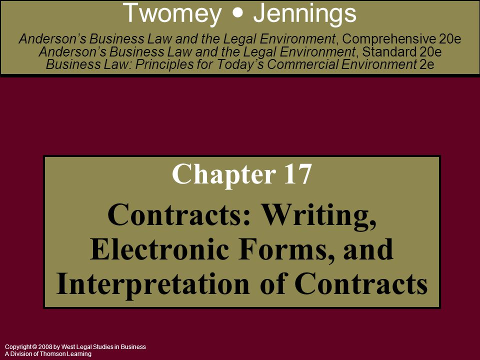 Copyright © 2008 by West Legal Studies in Business A Division of Thomson Learning Chapter 17 Contracts: Writing, Electronic Forms, and Interpretation of Contracts Twomey Jennings Anderson's Business Law and the Legal Environment, Comprehensive 20e Anderson's Business Law and the Legal Environment, Standard 20e Business Law: Principles for Today's Commercial Environment 2e