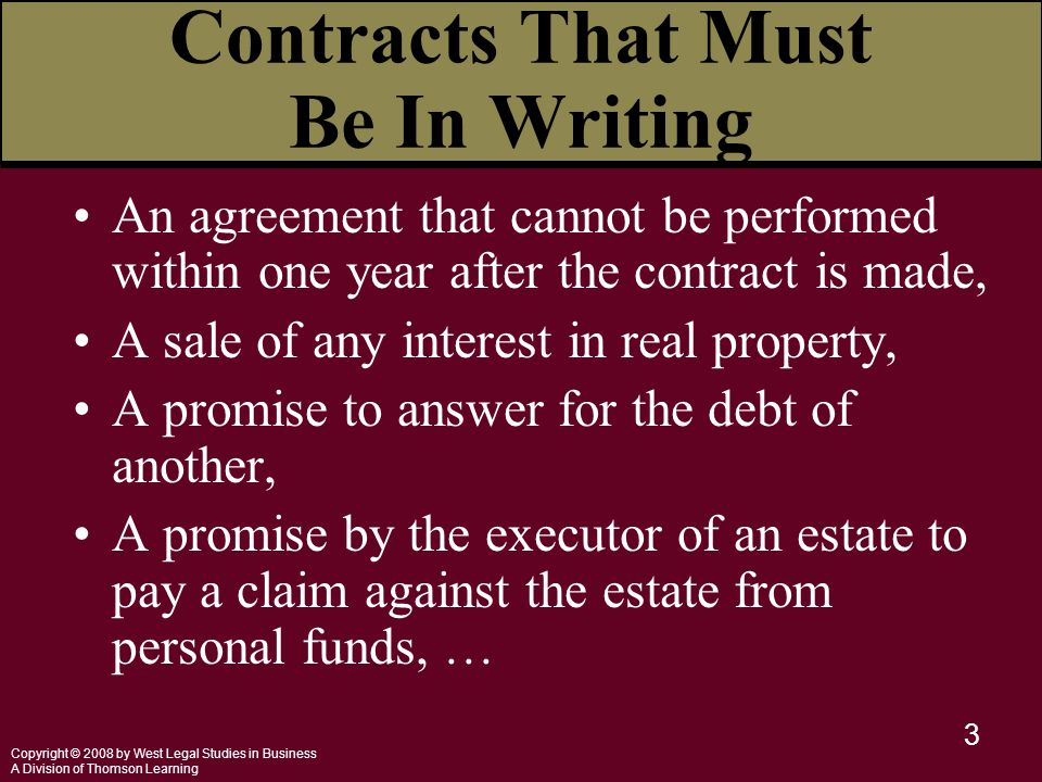 Copyright © 2008 by West Legal Studies in Business A Division of Thomson Learning 3 An agreement that cannot be performed within one year after the contract is made, A sale of any interest in real property, A promise to answer for the debt of another, A promise by the executor of an estate to pay a claim against the estate from personal funds, … Contracts That Must Be In Writing