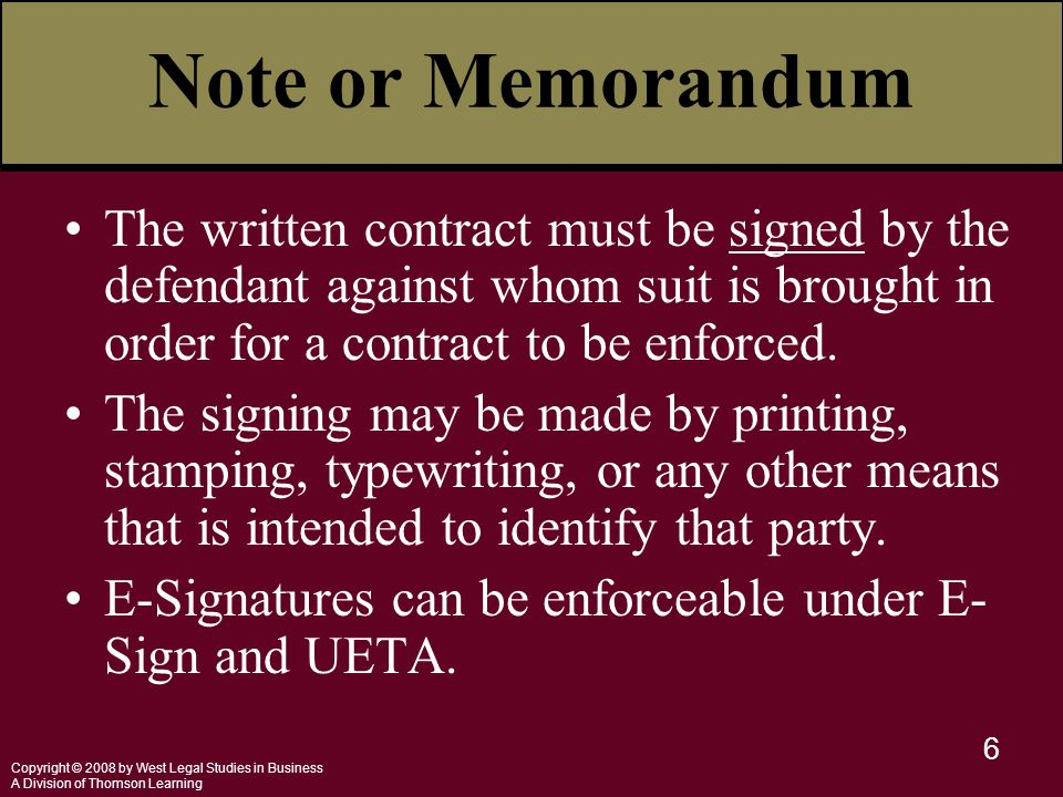 Copyright © 2008 by West Legal Studies in Business A Division of Thomson Learning 6 Note or Memorandum The written contract must be signed by the defendant against whom suit is brought in order for a contract to be enforced.