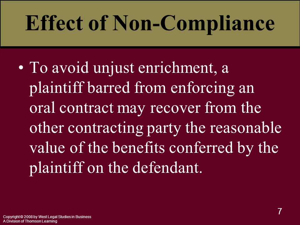 Copyright © 2008 by West Legal Studies in Business A Division of Thomson Learning 7 Effect of Non-Compliance To avoid unjust enrichment, a plaintiff barred from enforcing an oral contract may recover from the other contracting party the reasonable value of the benefits conferred by the plaintiff on the defendant.