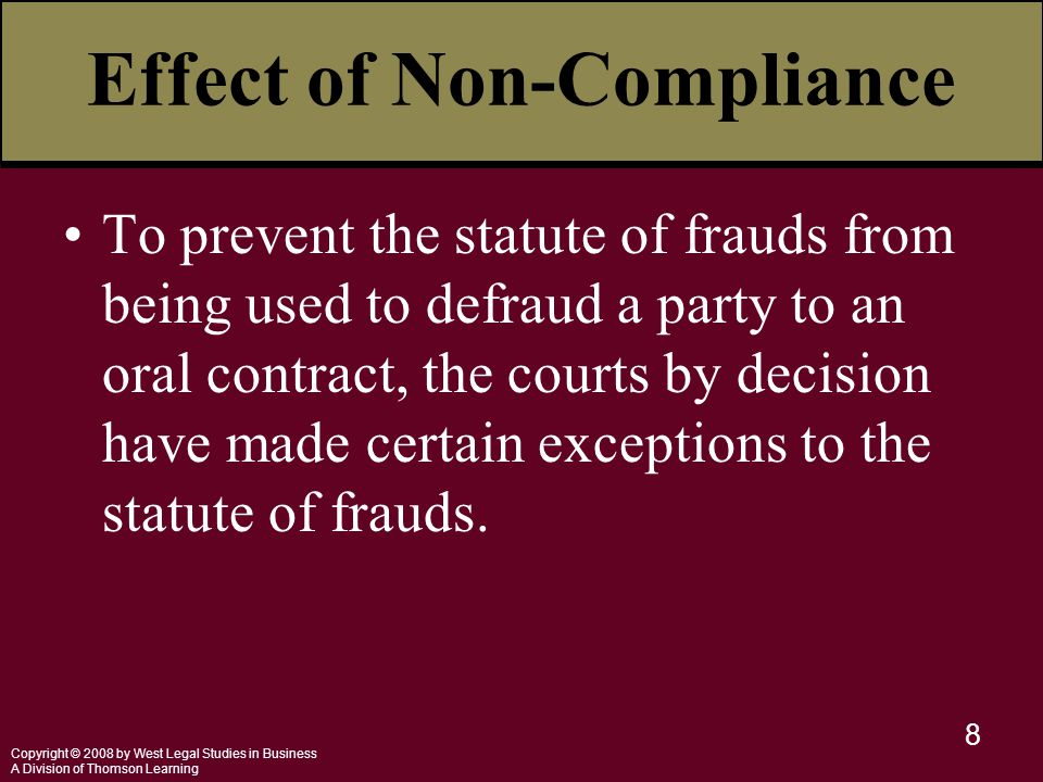 Copyright © 2008 by West Legal Studies in Business A Division of Thomson Learning 8 Effect of Non-Compliance To prevent the statute of frauds from being used to defraud a party to an oral contract, the courts by decision have made certain exceptions to the statute of frauds.